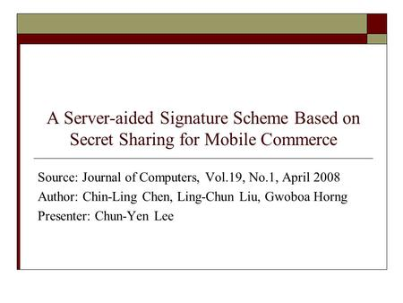 A Server-aided Signature Scheme Based on Secret Sharing for Mobile Commerce Source: Journal of Computers, Vol.19, No.1, April 2008 Author: Chin-Ling Chen,
