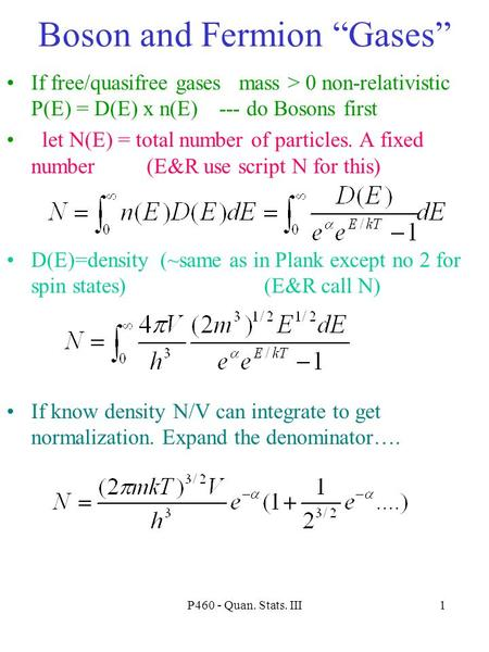 "P460 - Quan. Stats. III1 Boson and Fermion ""Gases"" If free/quasifree gases mass > 0 non-relativistic P(E) = D(E) x n(E) --- do Bosons first let N(E) ="