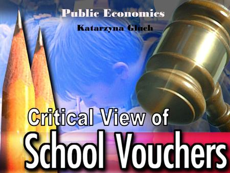 Public Economics Katarzyna Głuch. Definition School voucher (education voucher) is a certificate issued by the government which parents can apply toward.
