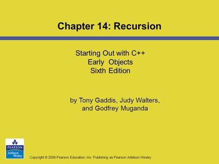Copyright © 2008 Pearson Education, Inc. Publishing as Pearson Addison-Wesley Starting Out with C++ Early Objects Sixth Edition Chapter 14: Recursion by.