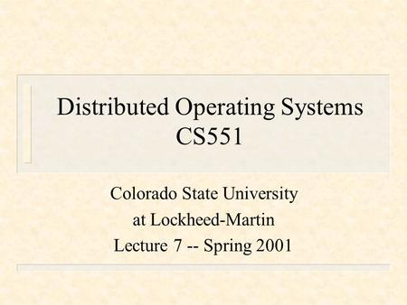 Distributed Operating Systems CS551 Colorado State University at Lockheed-Martin Lecture 7 -- Spring 2001.