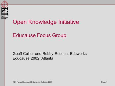 OKI Focus Groups at Educause, October 2002 Page 1 Open Knowledge Initiative Educause Focus Group Geoff Collier and Robby Robson, Eduworks Educause 2002,