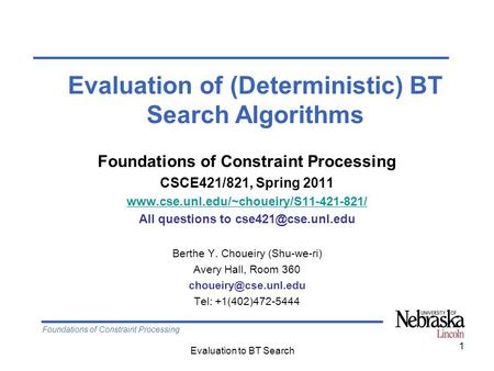 Foundations of Constraint Processing Evaluation to BT Search 1 Foundations of Constraint Processing CSCE421/821, Spring 2011 www.cse.unl.edu/~choueiry/S11-421-821/