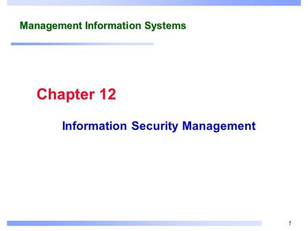 1 Management Information Systems Information Security Management Chapter 12.