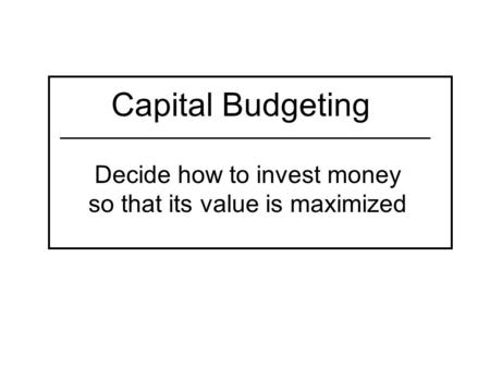 Capital Budgeting Decide how to invest money so that its value is maximized.