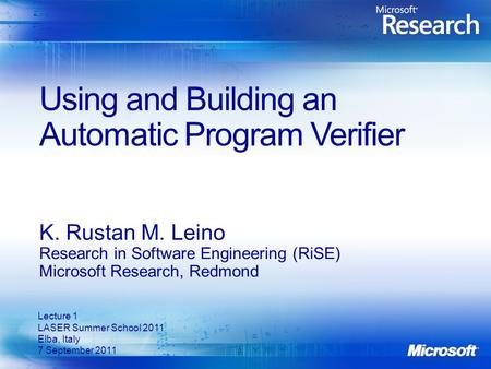 Using and Building an Automatic Program Verifier K. Rustan M. Leino Research in Software Engineering (RiSE) Microsoft Research, Redmond Lecture 1 LASER.
