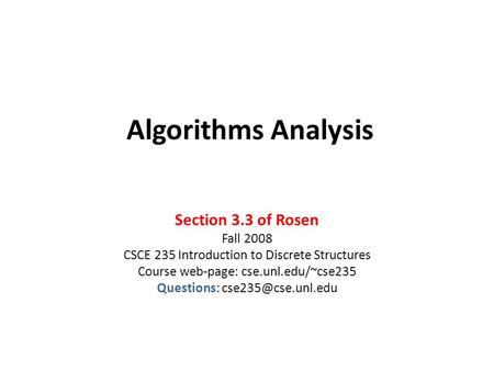 Algorithms Analysis Section 3.3 of Rosen Fall 2008 CSCE 235 Introduction to Discrete Structures Course web-page: cse.unl.edu/~cse235 Questions: