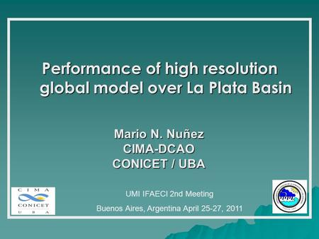 Performance of high resolution global model over La Plata Basin Mario N. Nuñez CIMA-DCAO CONICET / UBA UMI IFAECI 2nd Meeting Buenos Aires, Argentina April.