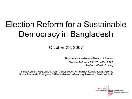 Election Reform for a Sustainable Democracy in Bangladesh October 22, 2007 Presentation to General Moeen U. Ahmed Election Reform – PAL 231 – Fall 2007.