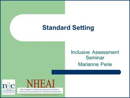 New Hampshire Enhanced Assessment Initiative: Technical Documentation for Alternate Assessments Standard Setting Inclusive Assessment Seminar Marianne.