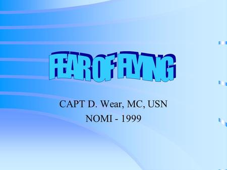 CAPT D. Wear, MC, USN NOMI - 1999. Fear of Flying is a CONCEPT - not a diagnosis Once you determine this may be a problem you can then sort out any AXIS.