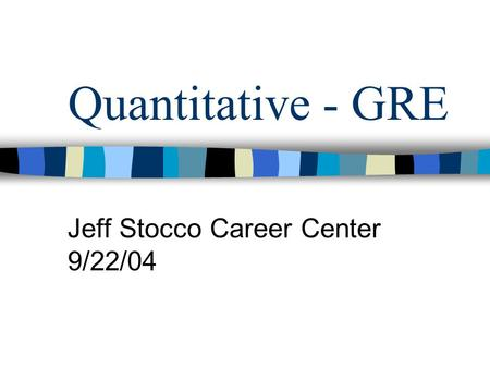 Quantitative - GRE Jeff Stocco Career Center 9/22/04.