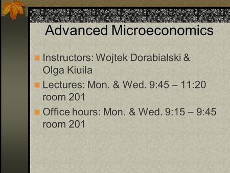 Advanced Microeconomics Instructors: Wojtek Dorabialski & Olga Kiuila Lectures: Mon. & Wed. 9:45 – 11:20 room 201 Office hours: Mon. & Wed. 9:15 – 9:45.