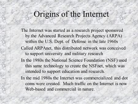 Origins of the Internet The Internet was started as a research project sponsored by the Advanced Research Projects Agency (ARPA) within the U.S. Dept.