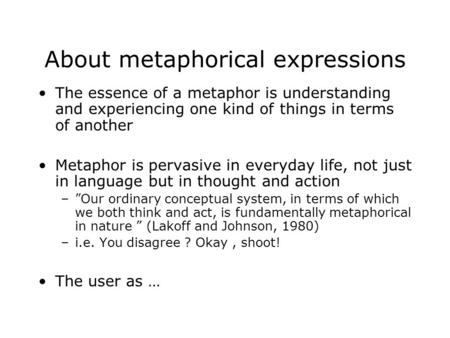 About metaphorical expressions The essence of a metaphor is understanding and experiencing one kind of things in terms of another Metaphor is pervasive.