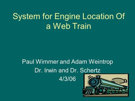 System for Engine Location Of a Web Train Paul Wimmer and Adam Weintrop Dr. Irwin and Dr. Schertz 4/3/06.