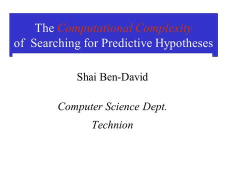 The Computational Complexity of Searching for Predictive Hypotheses Shai Ben-David Computer Science Dept. Technion.