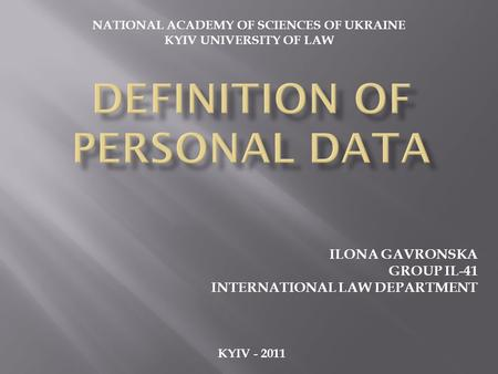 ILONA GAVRONSKA GROUP IL-41 INTERNATIONAL LAW DEPARTMENT KYIV - 2011 NATIONAL ACADEMY OF SCIENCES OF UKRAINE KYIV UNIVERSITY OF LAW.