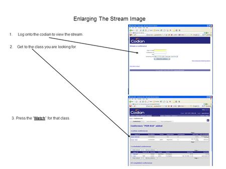 "Enlarging The Stream Image 1.Log onto the codian to view the stream. 2. Get to the class you are looking for. 3. Press the ""Watch"" for that class."