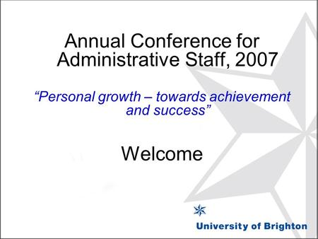 "Annual Conference for Administrative Staff, 2007 ""Personal growth – towards achievement and success"" Welcome."