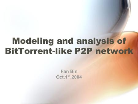 Modeling and analysis of BitTorrent-like P2P network Fan Bin Oct,1 st,2004.
