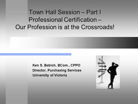 Town Hall Session – Part I Professional Certification – Our Profession is at the Crossroads! Ken S. Babich, BCom., CPPO Director, Purchasing Services University.