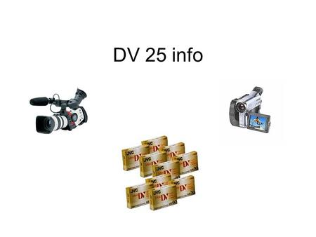 DV 25 info. DV 25 Specs Common Features  DV25 formats include: Consumer DV, DVCPro, and DVCAM, plus DVCPro50 and DVCPro-P.  All DV25 formats record.