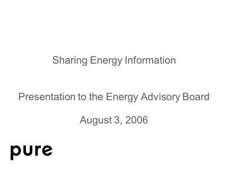 Sharing Energy Information Presentation to the Energy Advisory Board August 3, 2006.