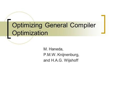 Optimizing General Compiler Optimization M. Haneda, P.M.W. Knijnenburg, and H.A.G. Wijshoff.