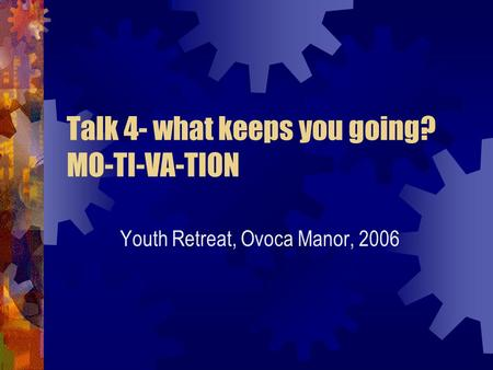 Talk 4- what keeps you going? MO-TI-VA-TION Youth Retreat, Ovoca Manor, 2006.