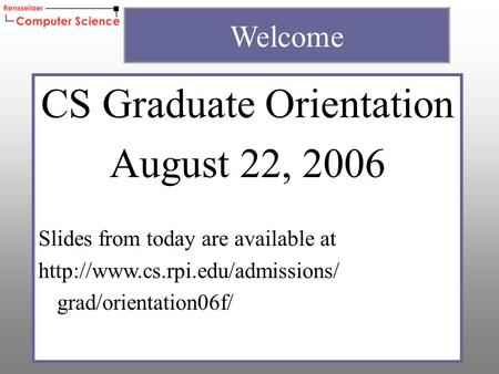 CS Graduate Orientation August 22, 2006 Slides from today are available at  grad/orientation06f/ Welcome.