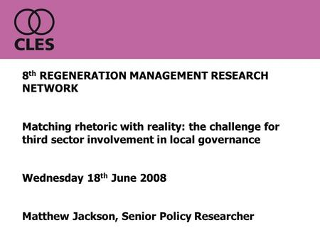 8 th REGENERATION MANAGEMENT RESEARCH NETWORK Matching rhetoric with reality: the challenge for third sector involvement in local governance Wednesday.