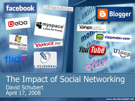 Www.davidschubert.net The Impact of Social Networking David Schubert April 17, 2008.