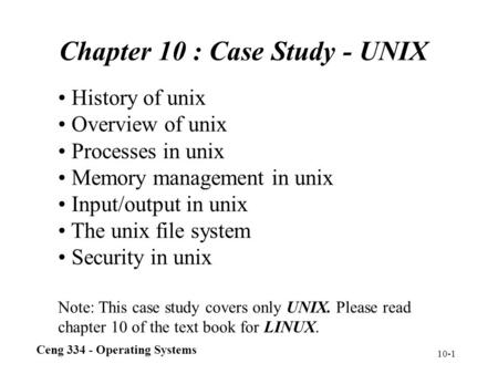 Ceng 334 - Operating Systems 10-1 Chapter 10 : Case Study - UNIX History of unix Overview of unix Processes in unix Memory management in unix Input/output.