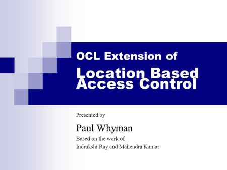 OCL Extension of Location Based Access Control Presented by Paul Whyman Based on the work of Indrakshi Ray and Mahendra Kumar.