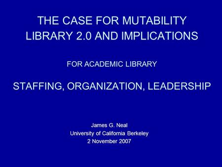 THE CASE FOR MUTABILITY LIBRARY 2.0 AND IMPLICATIONS FOR ACADEMIC LIBRARY STAFFING, ORGANIZATION, LEADERSHIP James G. Neal University of California Berkeley.
