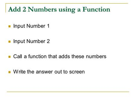 Add 2 Numbers using a Function Input Number 1 Input Number 2 Call a function that adds these numbers Write the answer out to screen.
