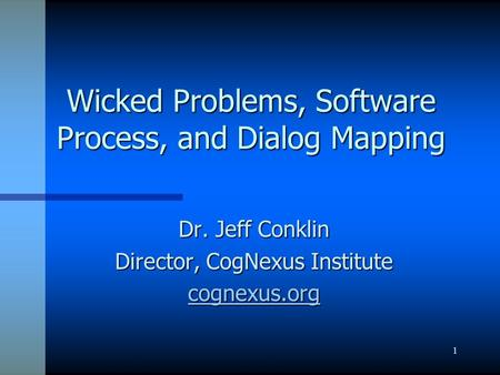 1 Wicked Problems, Software Process, and Dialog Mapping Dr. Jeff Conklin Director, CogNexus Institute cognexus.org.