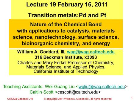 © copyright 2011 William A. Goddard III, all rights reservedCh120a-Goddard-L19 1 Nature of the Chemical Bond with applications to catalysis, materials.