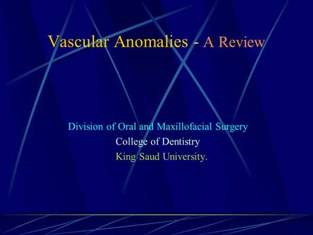 Vascular Anomalies - A Review Division of Oral and Maxillofacial Surgery College of Dentistry King Saud University.