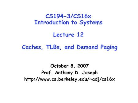 CS194-3/CS16x Introduction to Systems Lecture 12 Caches, TLBs, and Demand Paging October 8, 2007 Prof. Anthony D. Joseph