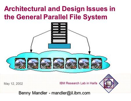 IBM Research Lab in Haifa Architectural and Design Issues in the General Parallel File System Benny Mandler - May 12, 2002.