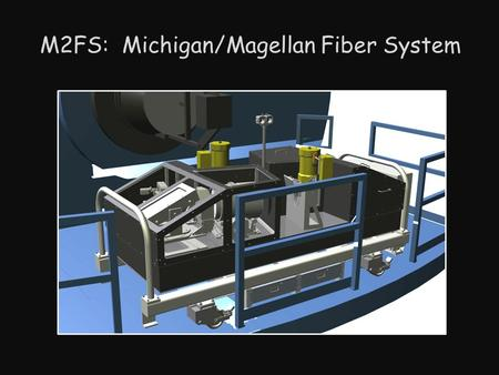 M2FS: Michigan/Magellan Fiber System. M2FS (Michigan/Magellan Fiber System) Fiber-fed MOS w/2 independent and identical spectrograph arms 256 total fibers.