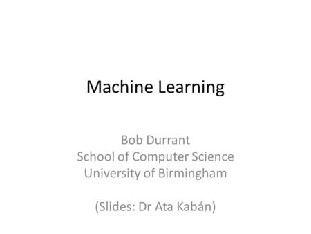 Machine Learning Bob Durrant School of Computer Science University of Birmingham (Slides: Dr Ata Kabán)