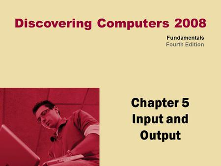 Discovering Computers 2008 Fundamentals Fourth Edition Chapter 5 Input and Output.