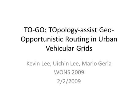 TO-GO: TOpology-assist Geo- Opportunistic Routing in Urban Vehicular Grids Kevin Lee, Uichin Lee, Mario Gerla WONS 2009 2/2/2009.