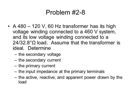 Problem #2-8 A 480 – 120 V, 60 Hz transformer has its high voltage winding connected to a 460 V system, and its low voltage winding connected to a 24/32.8°Ω.