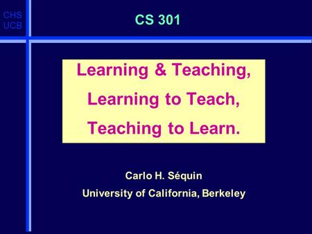 CHS UCB CS 301 Learning & Teaching, Learning to Teach, Teaching to Learn. Carlo H. Séquin University of California, Berkeley.