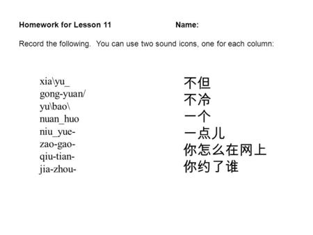 xia\yu_ gong-yuan/ yu\bao\ nuan_huo niu_yue- zao-gao- qiu-tian- jia-zhou- Homework for Lesson 11Name: Record the following. You can use two sound icons,