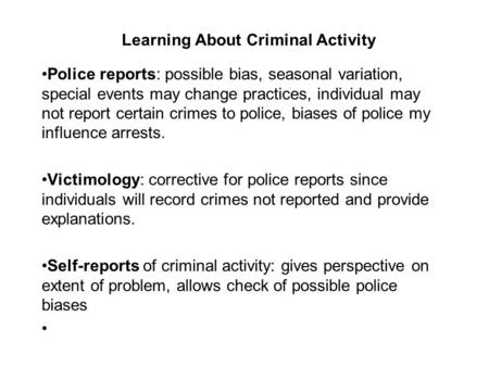 Learning About Criminal Activity Police reports: possible bias, seasonal variation, special events may change practices, individual may not report certain.
